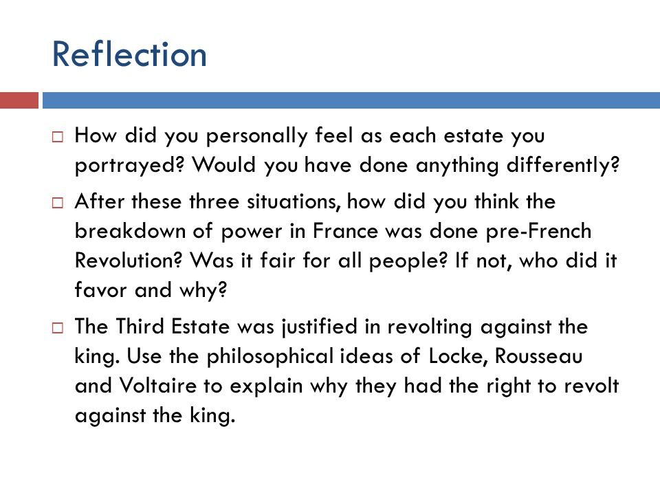 Reflection How did you personally feel as each estate you portrayed? Would you have done anything differently? After these three situations, how did y