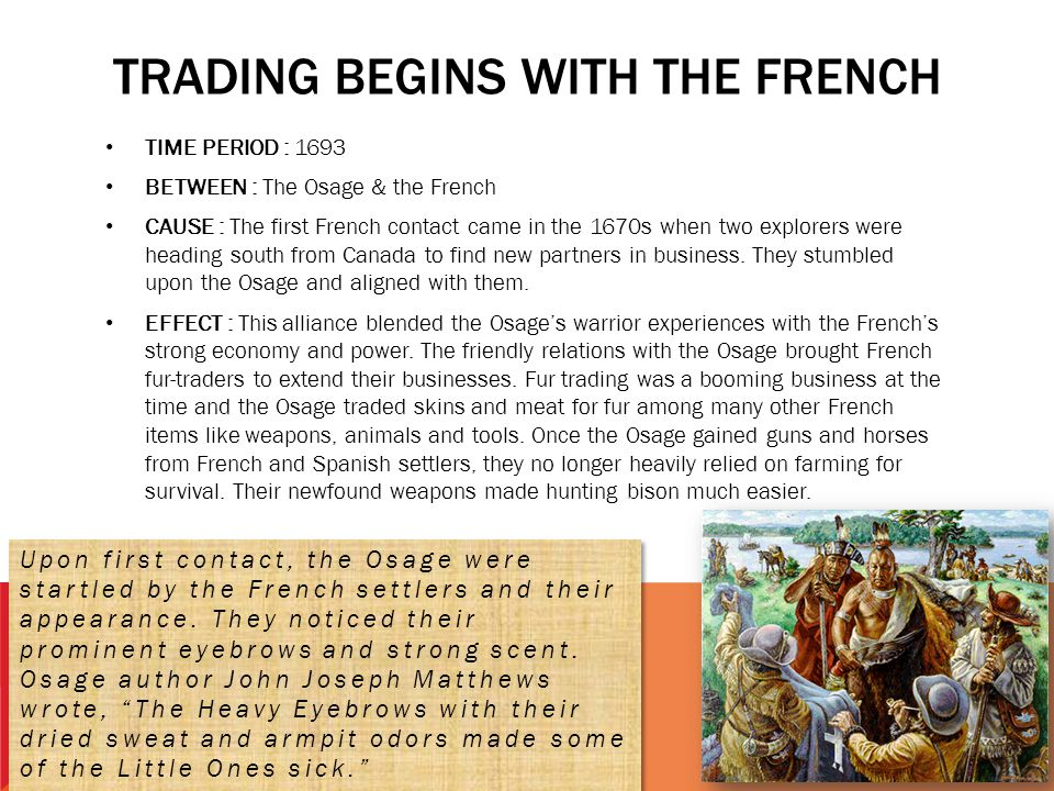 TRADING BEGINS WITH THE FRENCH TIME PERIOD : 1693 BETWEEN : The Osage & the French CAUSE : The first French contact came in the 1670s when two explore