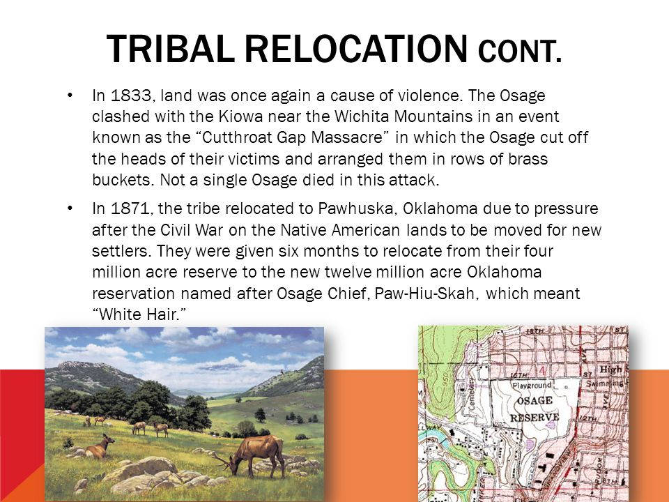 TRIBAL RELOCATION CONT. In 1833, land was once again a cause of violence. The Osage clashed with the Kiowa near the Wichita Mountains in an event know