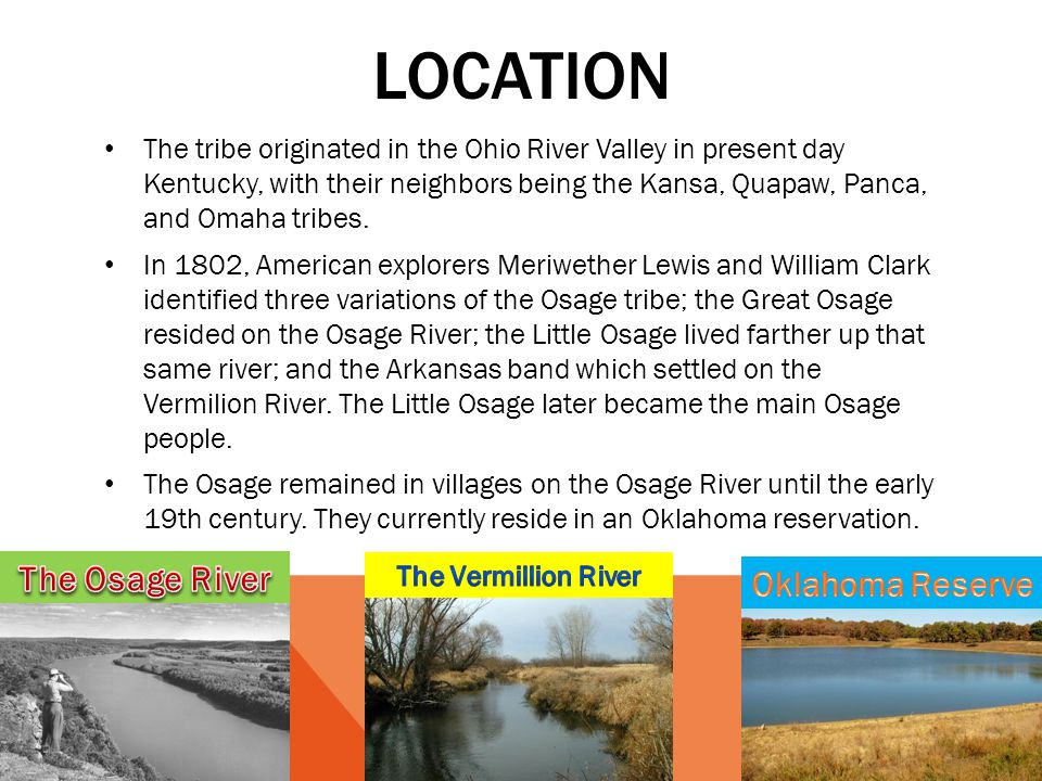 LOCATION The tribe originated in the Ohio River Valley in present day Kentucky, with their neighbors being the Kansa, Quapaw, Panca, and Omaha tribes.