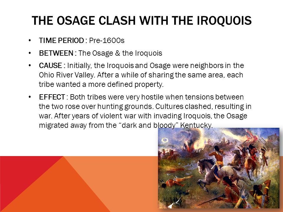 THE OSAGE CLASH WITH THE IROQUOIS TIME PERIOD : Pre-1600s BETWEEN : The Osage & the Iroquois CAUSE : Initially, the Iroquois and Osage were neighbors
