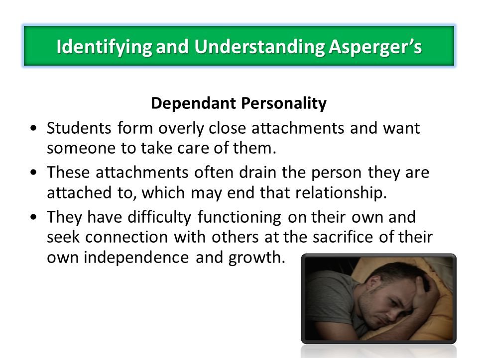 Dependant Personality Students form overly close attachments and want someone to take care of them.