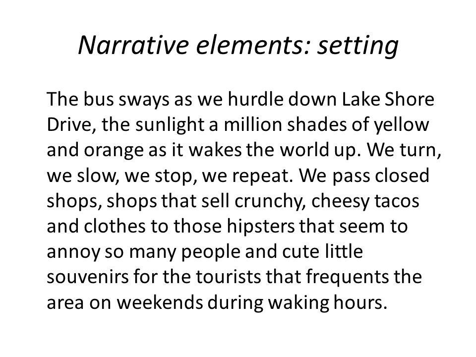 Narrative elements: setting The bus sways as we hurdle down Lake Shore Drive, the sunlight a million shades of yellow and orange as it wakes the world up.