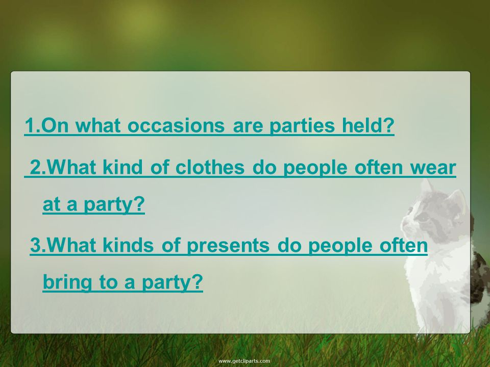 1.On what occasions are parties held? 2.What kind of clothes do people often wear at a party? 3.What kinds of presents do people often bring to a part