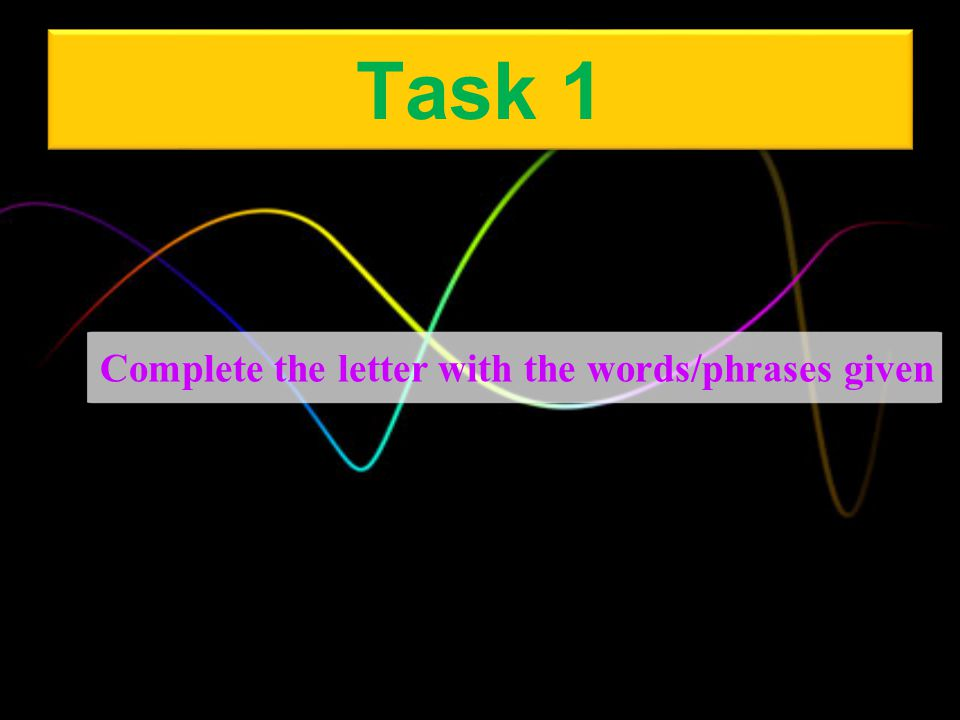 Task 1 Complete the letter with the words/phrases given