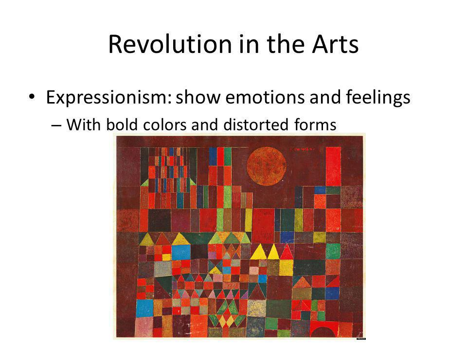 Revolution in the Arts Expressionism: show emotions and feelings – With bold colors and distorted forms