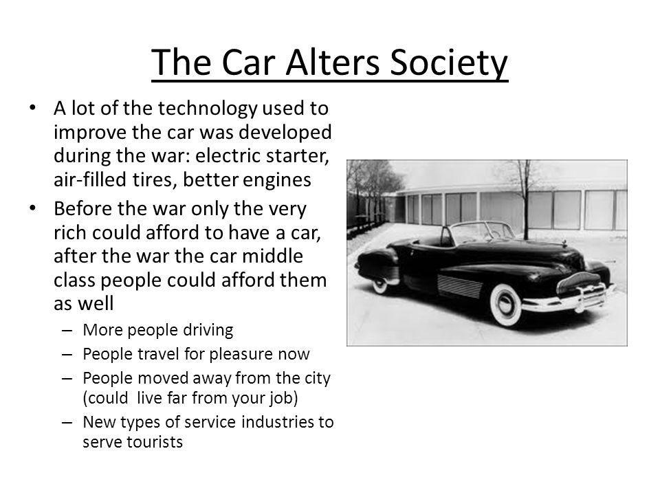 The Car Alters Society A lot of the technology used to improve the car was developed during the war: electric starter, air-filled tires, better engine