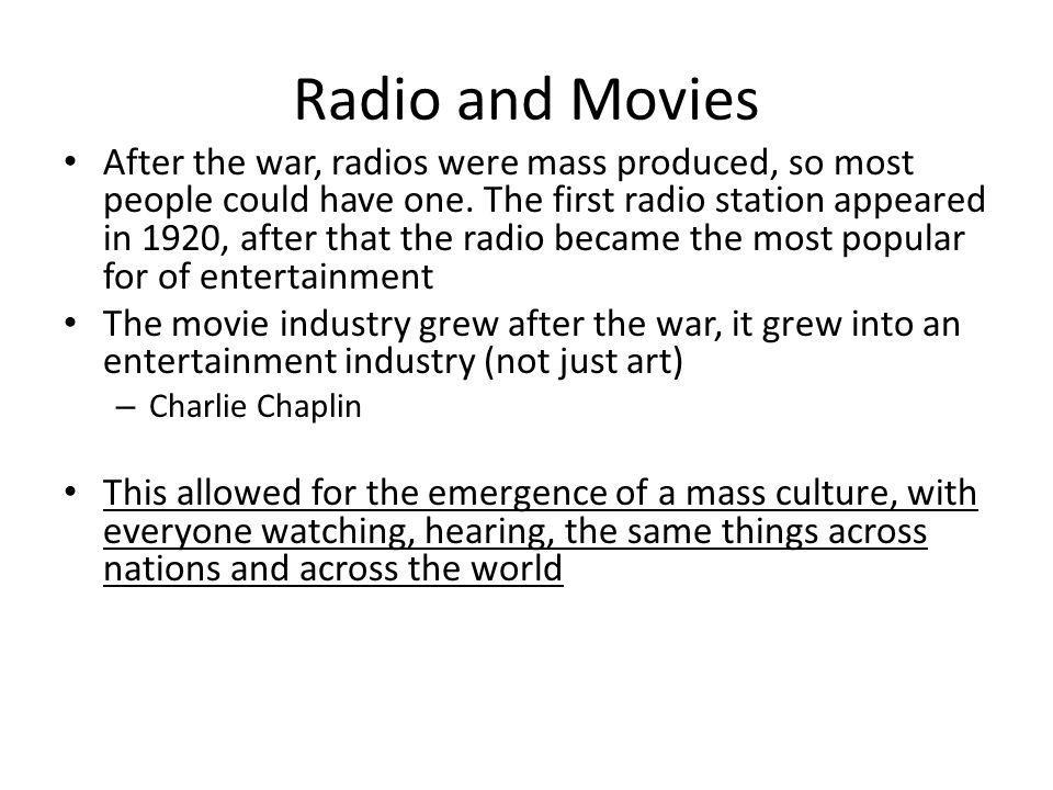 Radio and Movies After the war, radios were mass produced, so most people could have one. The first radio station appeared in 1920, after that the rad