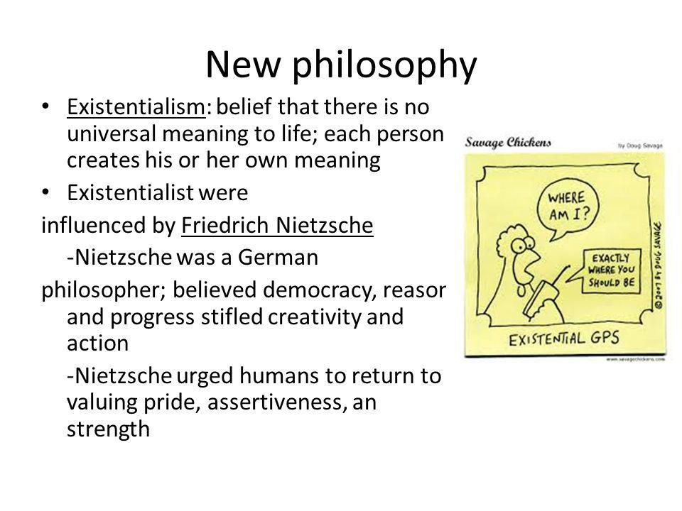 New philosophy Existentialism: belief that there is no universal meaning to life; each person creates his or her own meaning Existentialist were influ