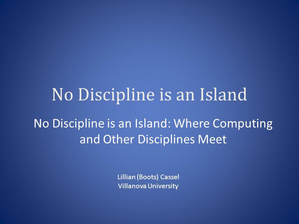 No Discipline is an Island No Discipline is an Island: Where Computing and Other Disciplines Meet Lillian (Boots) Cassel Villanova University