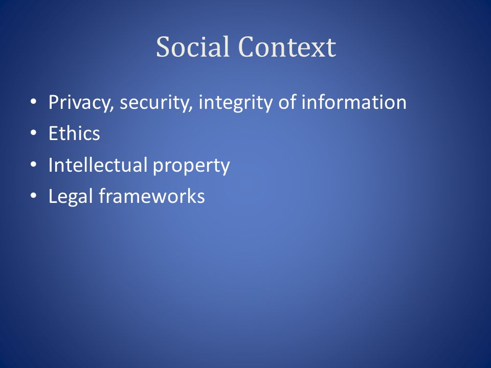 Social Context Privacy, security, integrity of information Ethics Intellectual property Legal frameworks