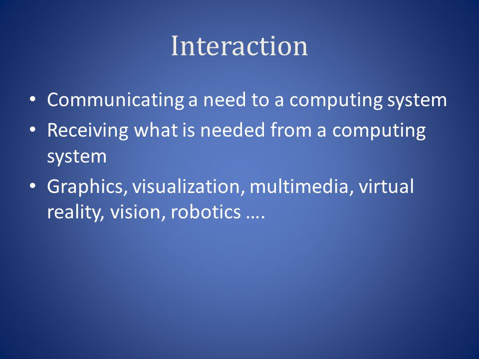 Interaction Communicating a need to a computing system Receiving what is needed from a computing system Graphics, visualization, multimedia, virtual reality, vision, robotics ….