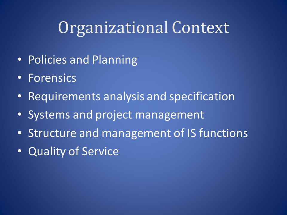 Organizational Context Policies and Planning Forensics Requirements analysis and specification Systems and project management Structure and management