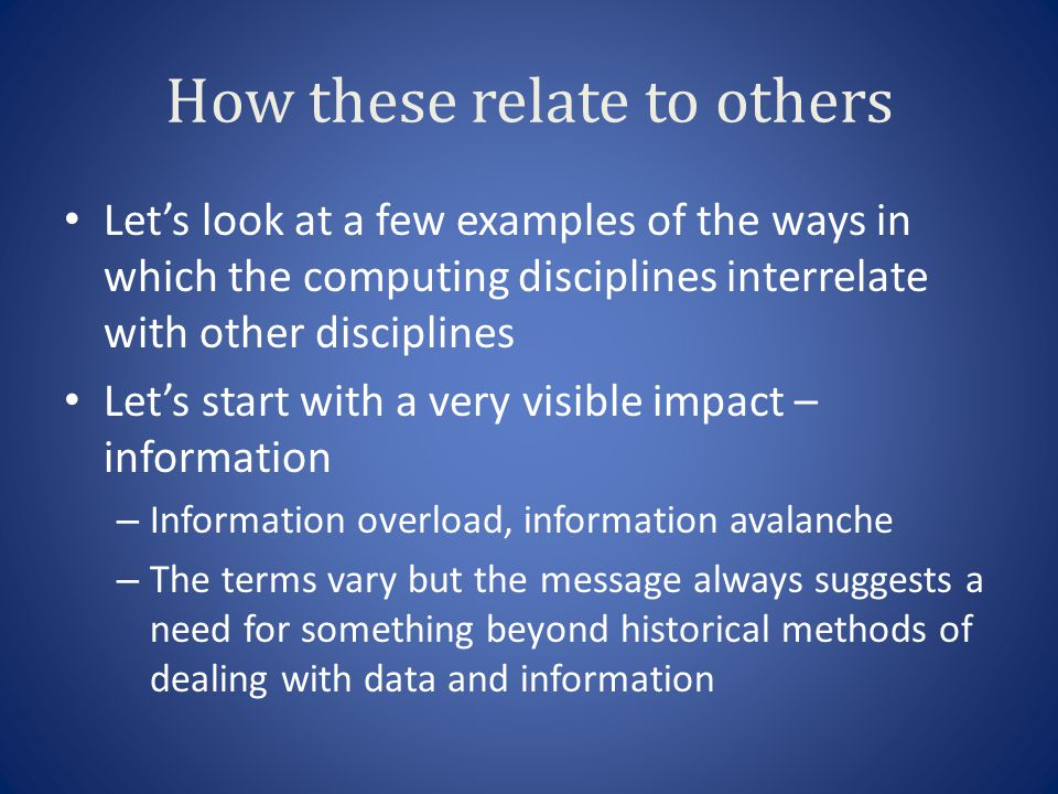 How these relate to others Lets look at a few examples of the ways in which the computing disciplines interrelate with other disciplines Lets start with a very visible impact – information – Information overload, information avalanche – The terms vary but the message always suggests a need for something beyond historical methods of dealing with data and information