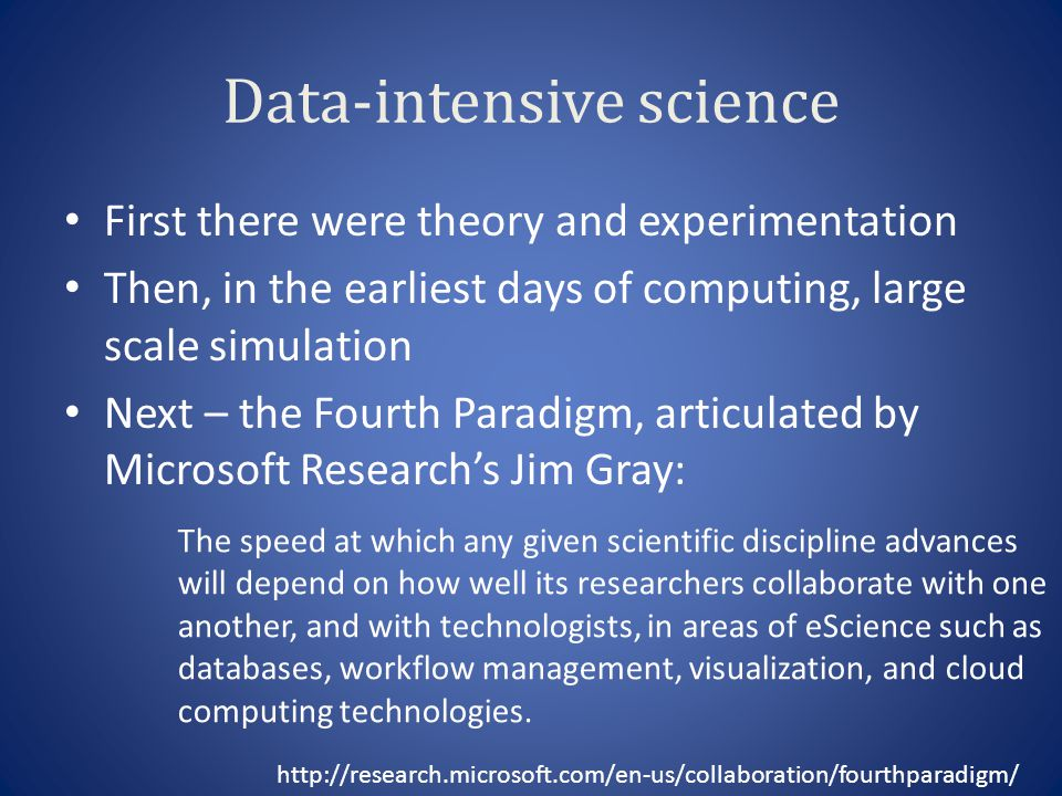 Data-intensive science First there were theory and experimentation Then, in the earliest days of computing, large scale simulation Next – the Fourth P