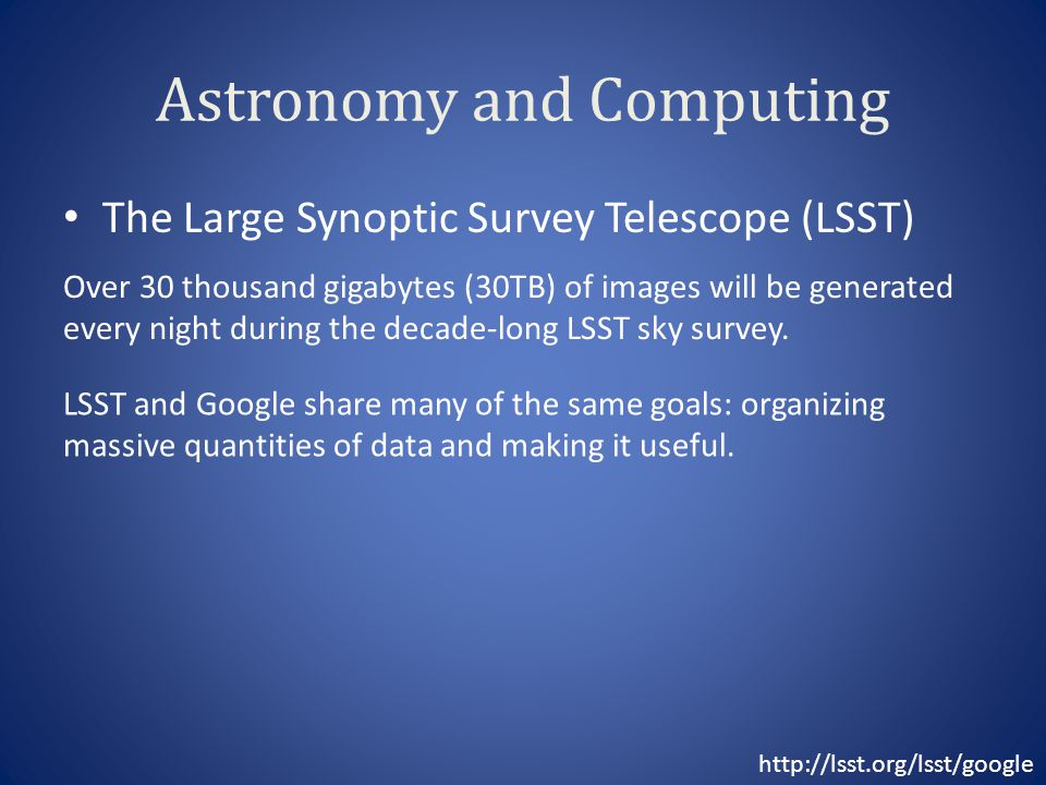 Astronomy and Computing The Large Synoptic Survey Telescope (LSST) Over 30 thousand gigabytes (30TB) of images will be generated every night during th