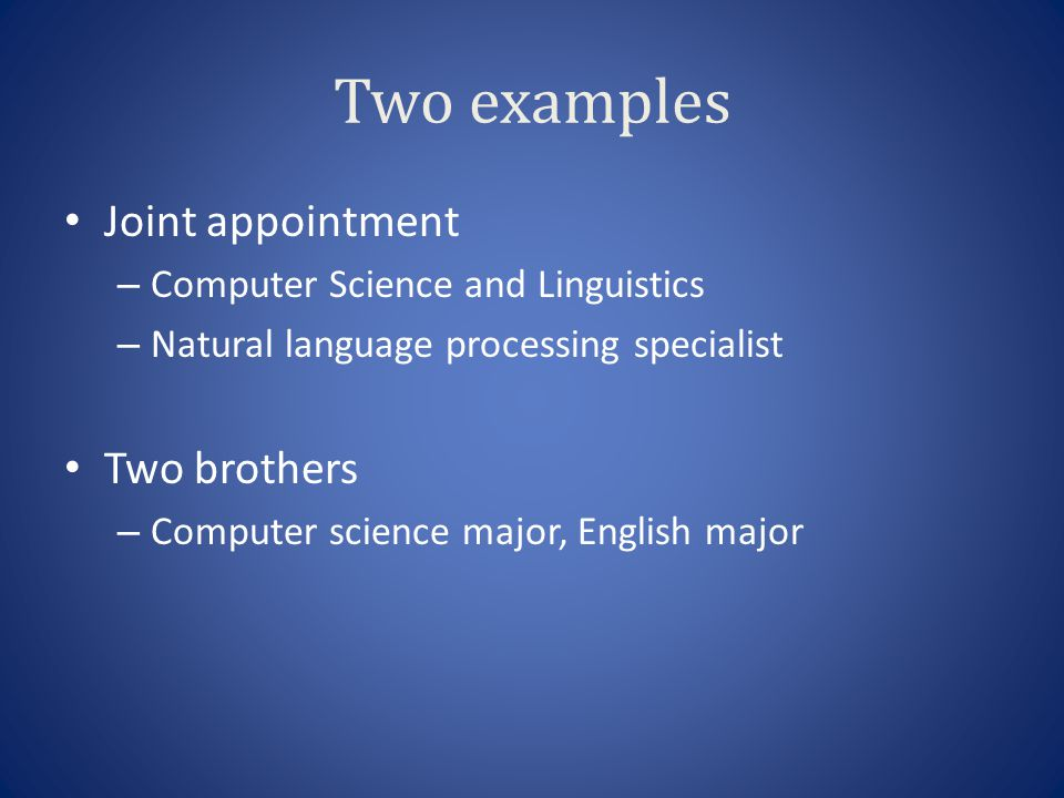 Two examples Joint appointment – Computer Science and Linguistics – Natural language processing specialist Two brothers – Computer science major, Engl