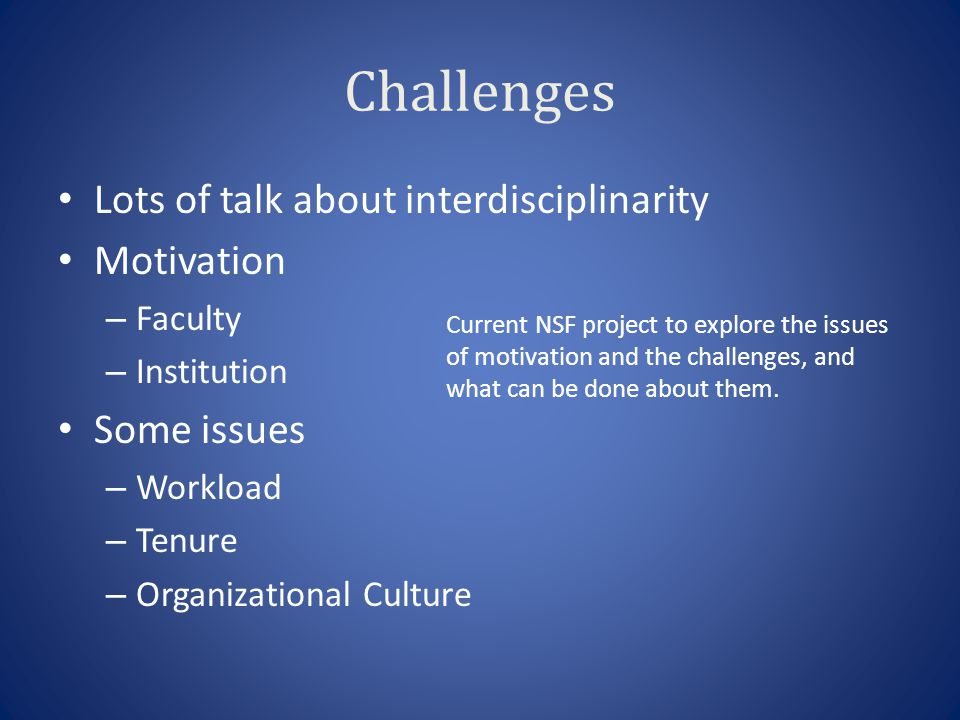 Challenges Lots of talk about interdisciplinarity Motivation – Faculty – Institution Some issues – Workload – Tenure – Organizational Culture Current