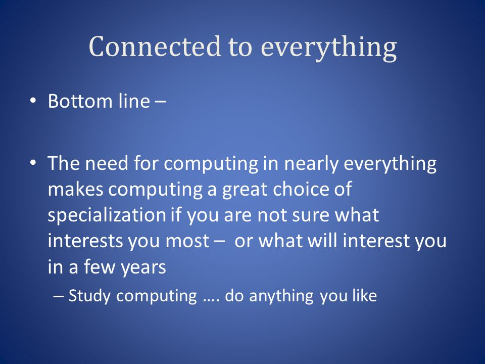 Connected to everything Bottom line – The need for computing in nearly everything makes computing a great choice of specialization if you are not sure what interests you most – or what will interest you in a few years – Study computing ….