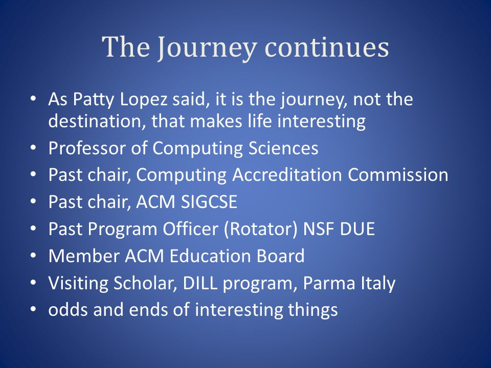 The Journey continues As Patty Lopez said, it is the journey, not the destination, that makes life interesting Professor of Computing Sciences Past chair, Computing Accreditation Commission Past chair, ACM SIGCSE Past Program Officer (Rotator) NSF DUE Member ACM Education Board Visiting Scholar, DILL program, Parma Italy odds and ends of interesting things