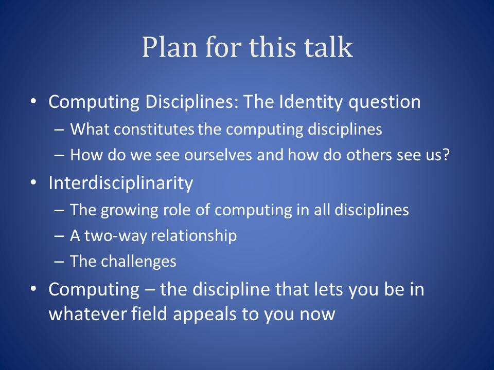 Plan for this talk Computing Disciplines: The Identity question – What constitutes the computing disciplines – How do we see ourselves and how do othe