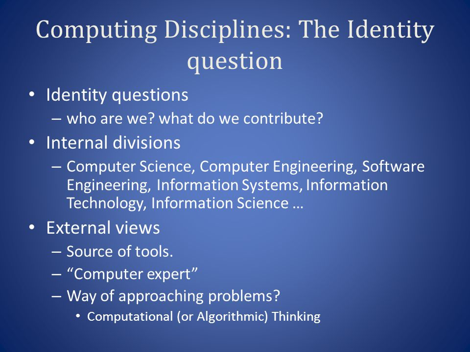 Computing Disciplines: The Identity question Identity questions – who are we? what do we contribute? Internal divisions – Computer Science, Computer E