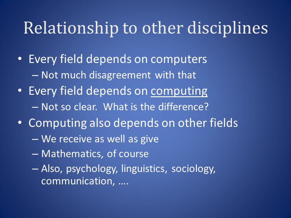 Relationship to other disciplines Every field depends on computers – Not much disagreement with that Every field depends on computing – Not so clear.
