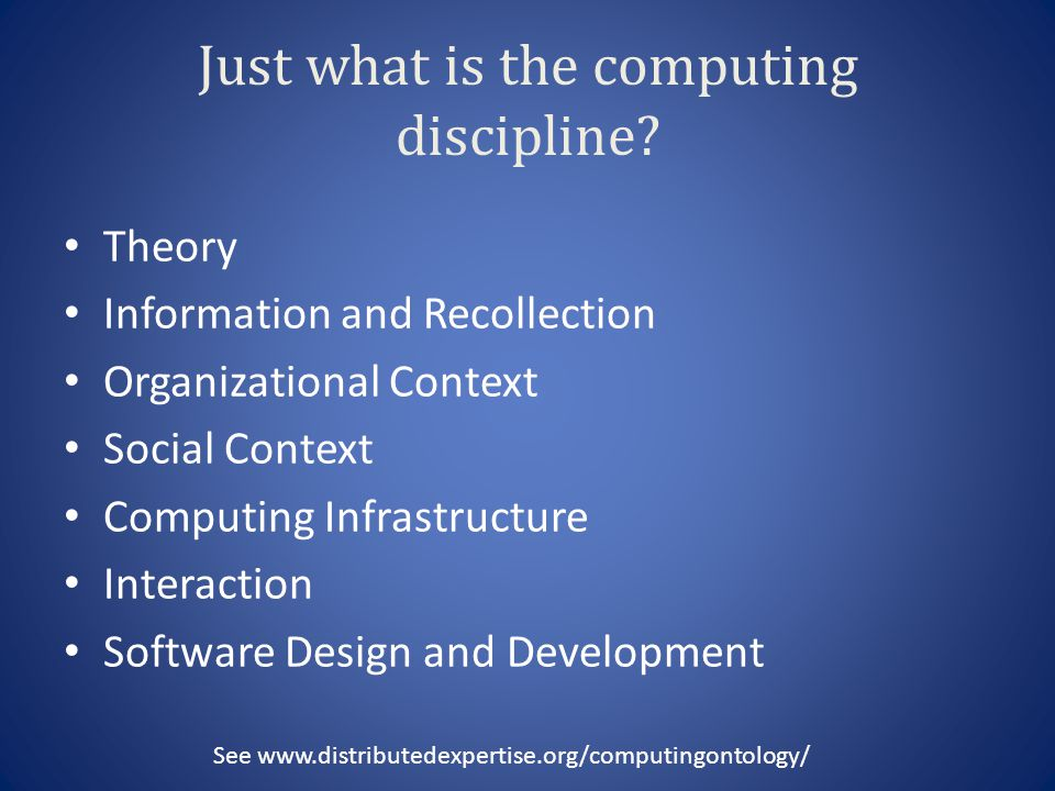 Just what is the computing discipline? Theory Information and Recollection Organizational Context Social Context Computing Infrastructure Interaction