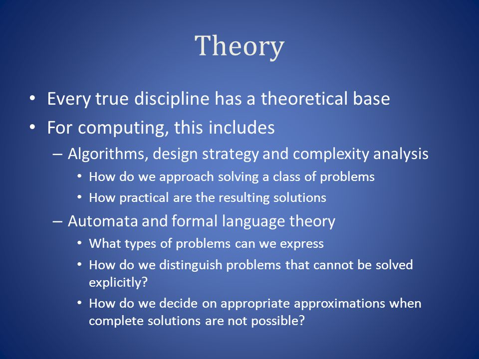 Theory Every true discipline has a theoretical base For computing, this includes – Algorithms, design strategy and complexity analysis How do we approach solving a class of problems How practical are the resulting solutions – Automata and formal language theory What types of problems can we express How do we distinguish problems that cannot be solved explicitly.