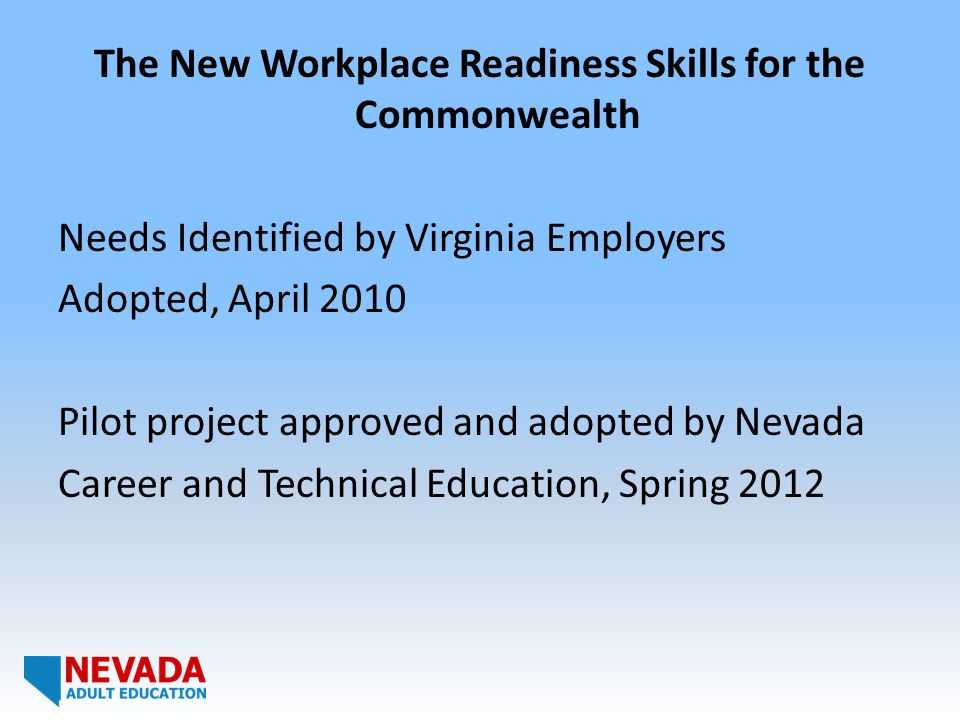 The New Workplace Readiness Skills for the Commonwealth Needs Identified by Virginia Employers Adopted, April 2010 Pilot project approved and adopted by Nevada Career and Technical Education, Spring 2012