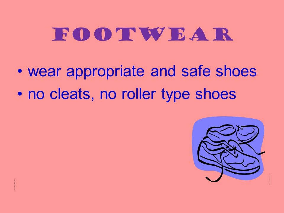 Footwear wear appropriate and safe shoes no cleats, no roller type shoes