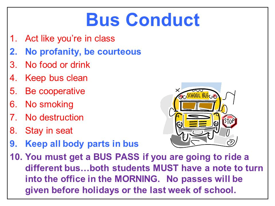 Bus Conduct 1.Act like youre in class 2.No profanity, be courteous 3.No food or drink 4.Keep bus clean 5.Be cooperative 6.No smoking 7.No destruction 8.Stay in seat 9.Keep all body parts in bus 10.You must get a BUS PASS if you are going to ride a different bus…both students MUST have a note to turn into the office in the MORNING.