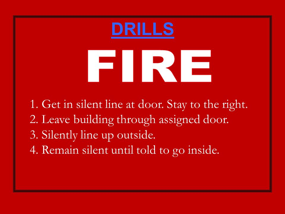 DRILLS 1. Get in silent line at door. Stay to the right. 2. Leave building through assigned door. 3. Silently line up outside. 4. Remain silent until