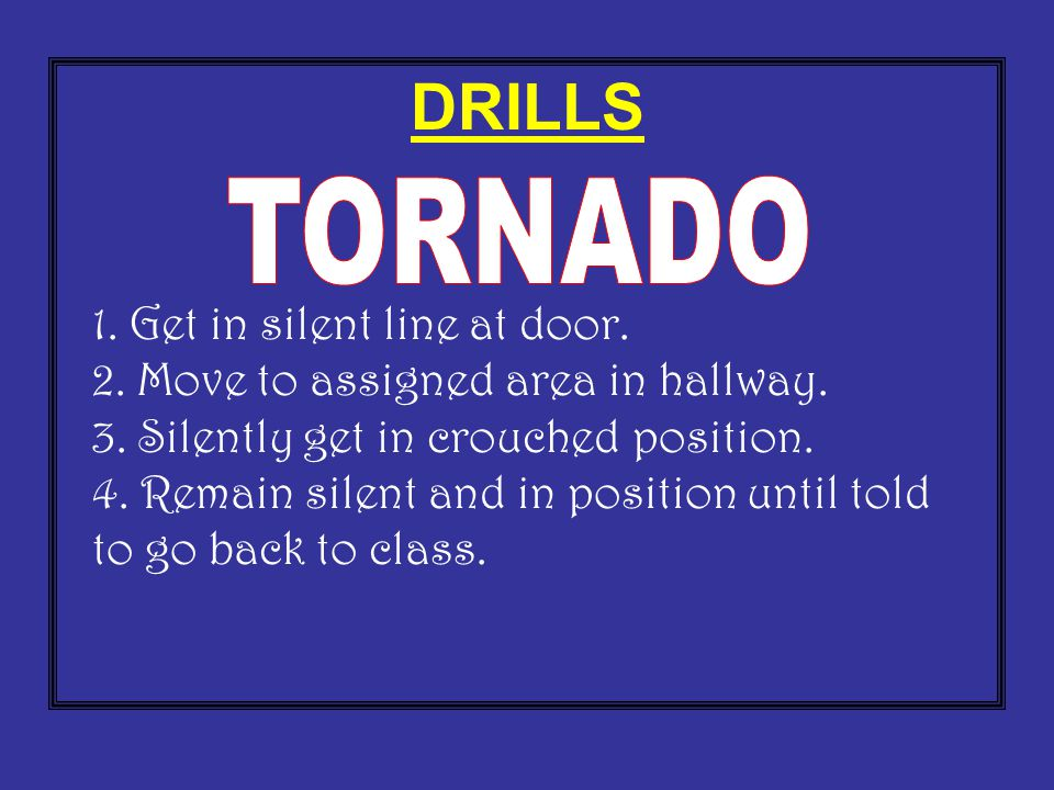 DRILLS 1. Get in silent line at door. 2. Move to assigned area in hallway. 3. Silently get in crouched position. 4. Remain silent and in position unti