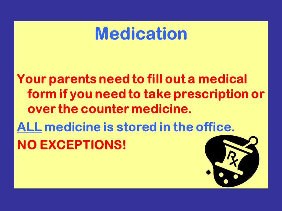 Medication Your parents need to fill out a medical form if you need to take prescription or over the counter medicine.