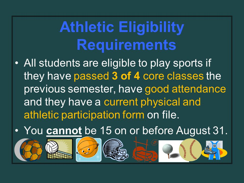Athletic Eligibility Requirements All students are eligible to play sports if they have passed 3 of 4 core classes the previous semester, have good attendance and they have a current physical and athletic participation form on file.