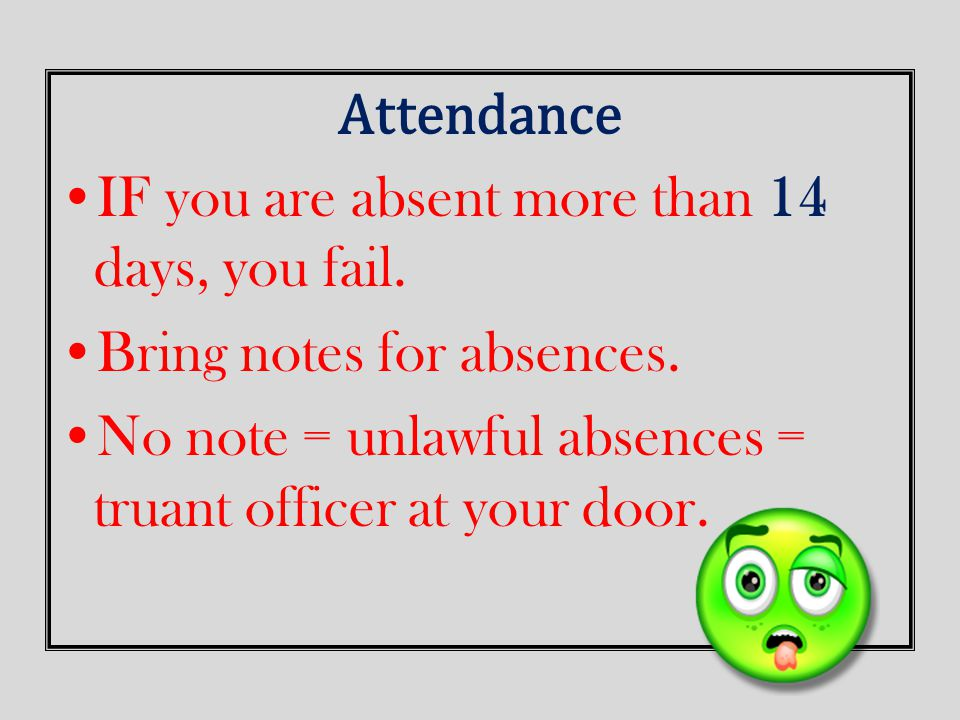 Attendance IF you are absent more than 14 days, you fail. Bring notes for absences. No note = unlawful absences = truant officer at your door.
