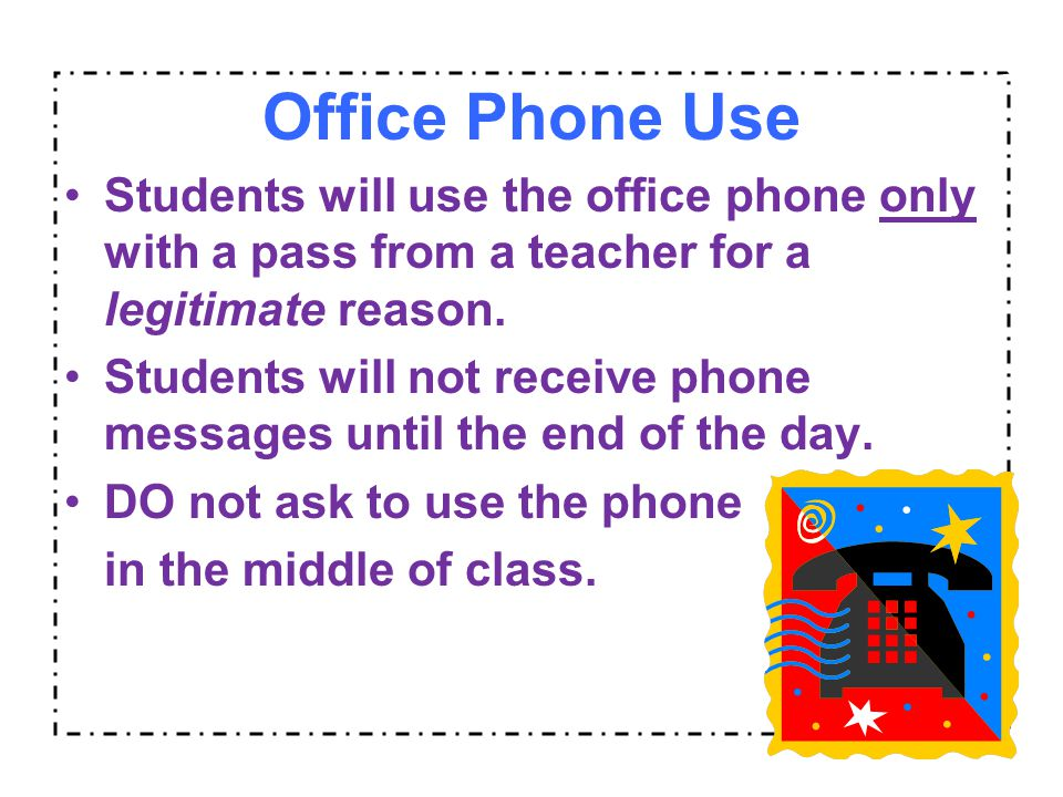 Office Phone Use Students will use the office phone only with a pass from a teacher for a legitimate reason. Students will not receive phone messages