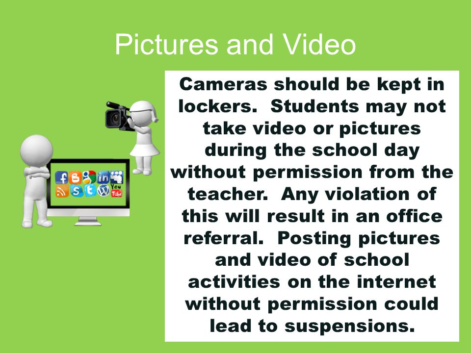 Pictures and Video Cameras should be kept in lockers. Students may not take video or pictures during the school day without permission from the teache