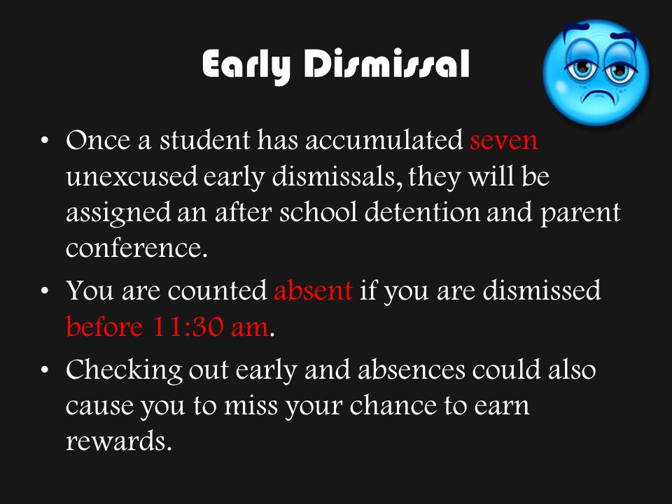 Early Dismissal Once a student has accumulated seven unexcused early dismissals, they will be assigned an after school detention and parent conference.