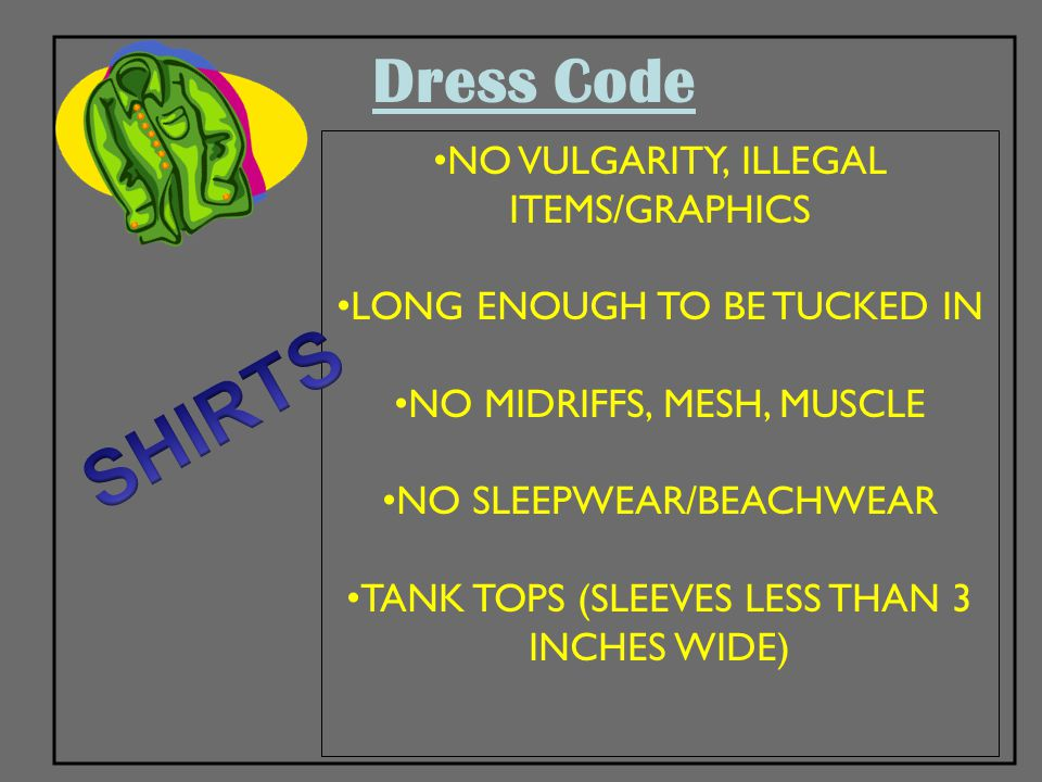 Dress Code NO VULGARITY, ILLEGAL ITEMS/GRAPHICS LONG ENOUGH TO BE TUCKED IN NO MIDRIFFS, MESH, MUSCLE NO SLEEPWEAR/BEACHWEAR TANK TOPS (SLEEVES LESS T