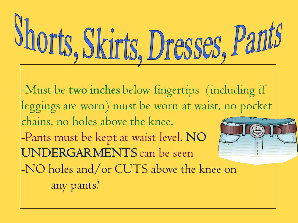 -Must be two inches below fingertips (including if leggings are worn) must be worn at waist, no pocket chains, no holes above the knee. -Pants must be