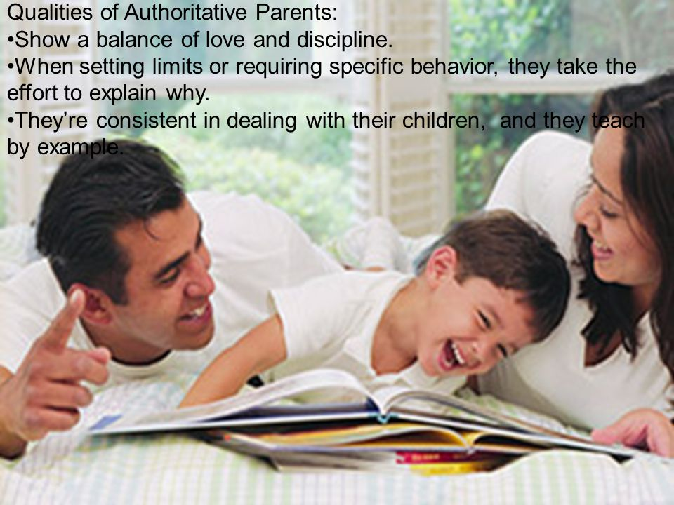 Qualities of Authoritative Parents: Show a balance of love and discipline.