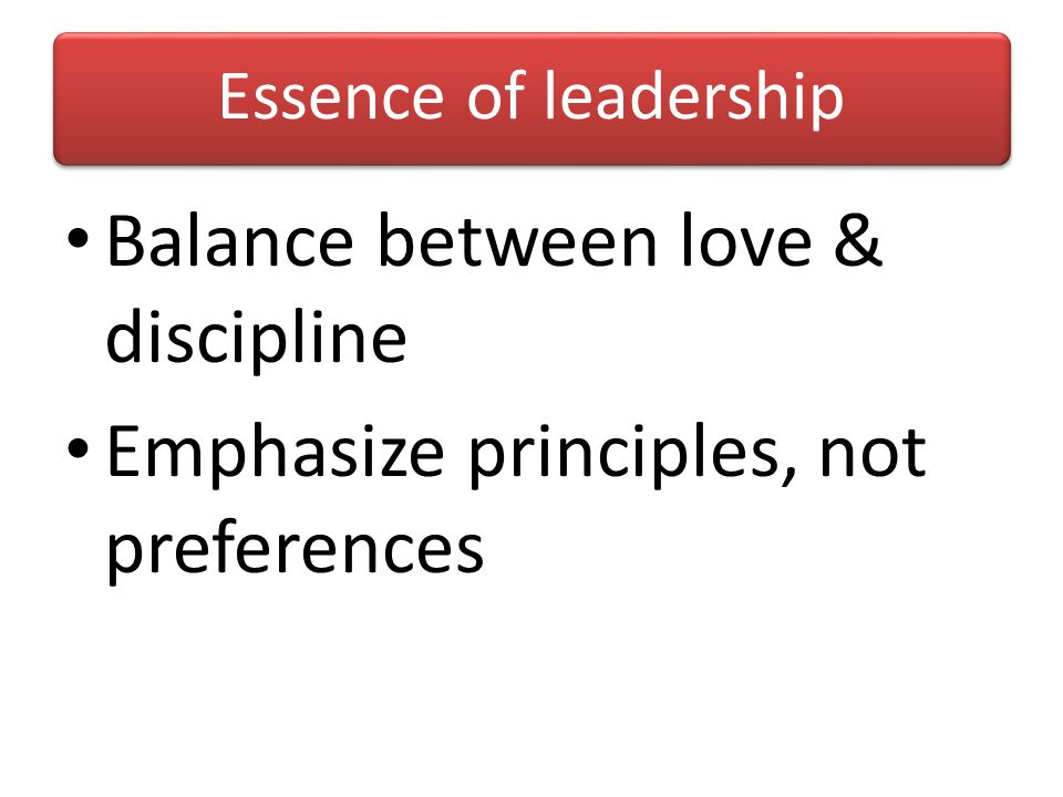 Essence of leadership Balance between love & discipline Emphasize principles, not preferences
