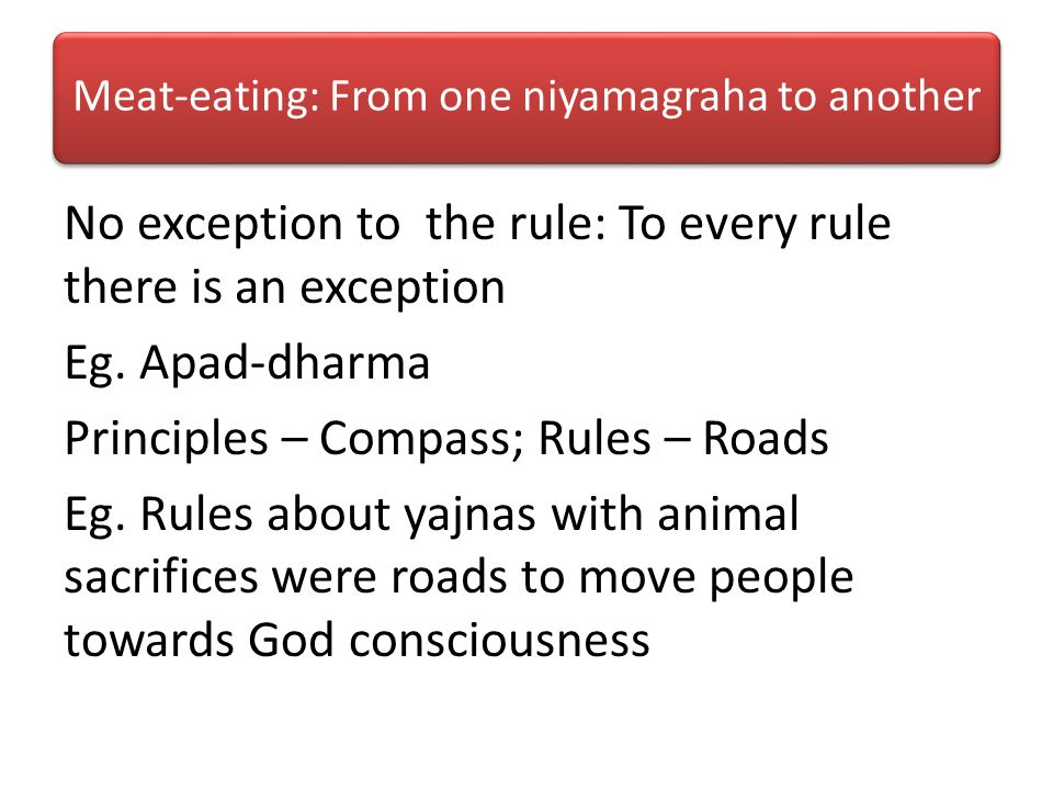 Meat-eating: From one niyamagraha to another No exception to the rule: To every rule there is an exception Eg.