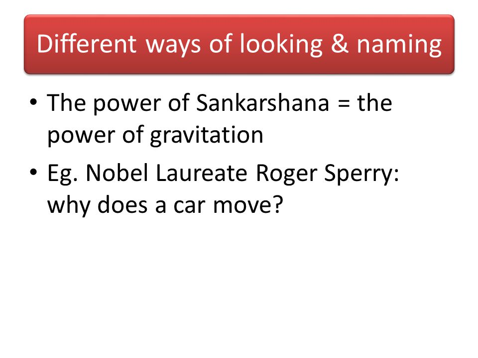 Different ways of looking & naming The power of Sankarshana = the power of gravitation Eg.