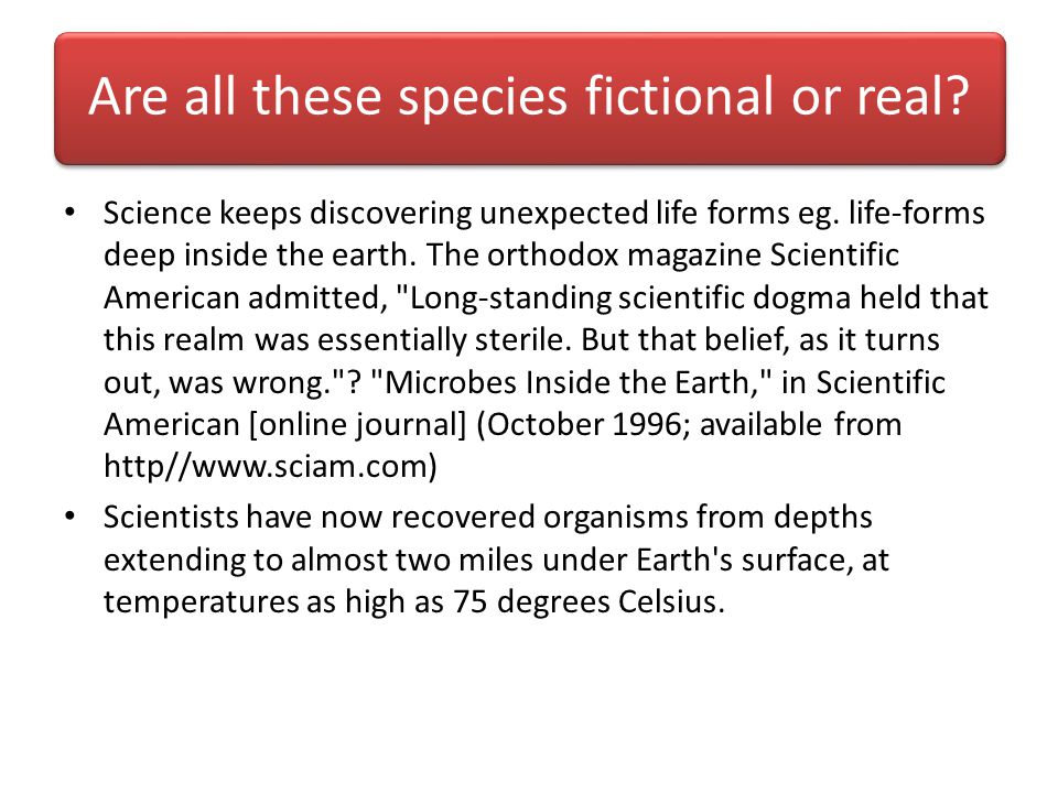 Are all these species fictional or real. Science keeps discovering unexpected life forms eg.