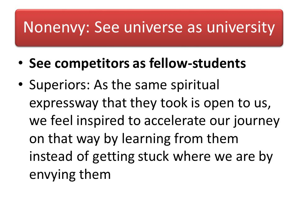 Nonenvy: See universe as university See competitors as fellow-students Superiors: As the same spiritual expressway that they took is open to us, we feel inspired to accelerate our journey on that way by learning from them instead of getting stuck where we are by envying them