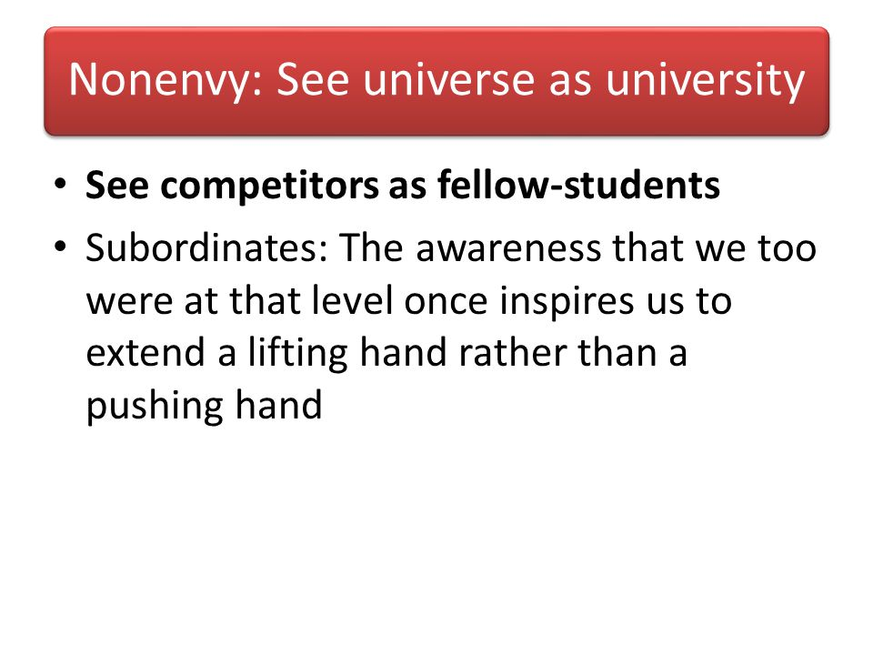 Nonenvy: See universe as university See competitors as fellow-students Subordinates: The awareness that we too were at that level once inspires us to extend a lifting hand rather than a pushing hand