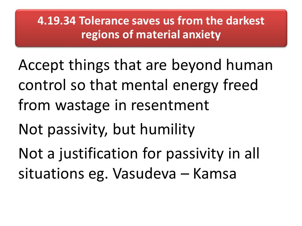4.19.34 Tolerance saves us from the darkest regions of material anxiety Accept things that are beyond human control so that mental energy freed from wastage in resentment Not passivity, but humility Not a justification for passivity in all situations eg.